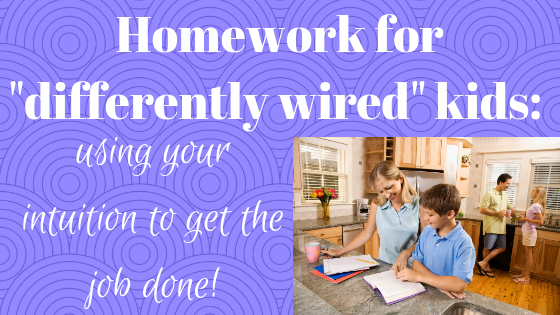 "Homework for ""differently wired"" kids: 4 ways to use your intuition to get the job done!"